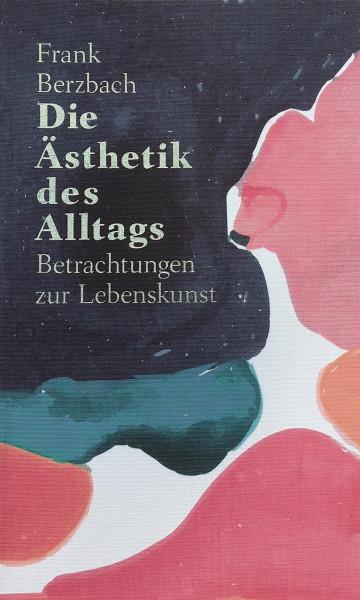 Die Ästhetik des Alltags. Betrachtungen zur Lebenskunst, Frank Berzbach